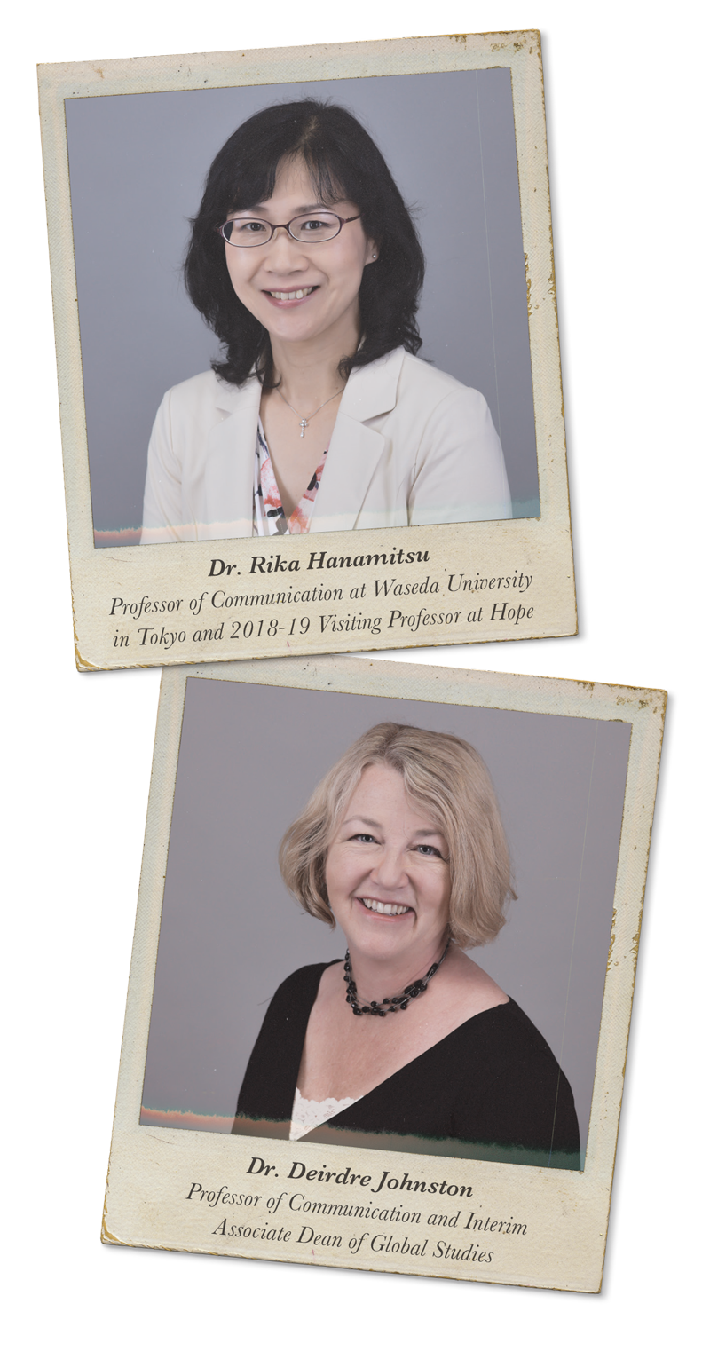 [Two women's headshots stylized to look like old polaroids] Dr. Rika Hanamitsu, Professor of Communication at Waseda University in Tokyo and 2018-19 Visiting Professor at Hope. Dr. Deirdre Johnston, Professor of Communication and Interim Associate Dean of Global Studies.