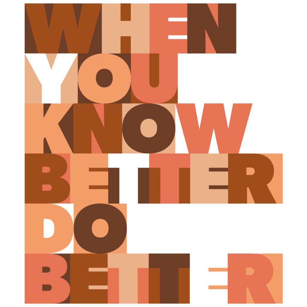 When you know better do better - Maya Angelou